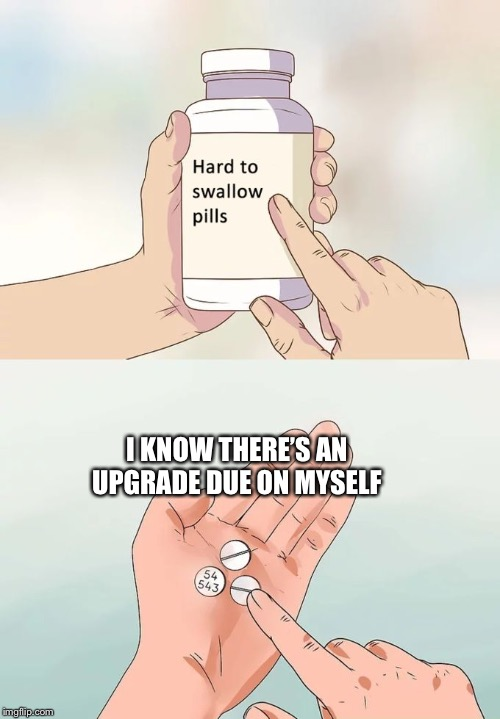 Hard To Swallow Pills Meme | I KNOW THERE'S AN UPGRADE DUE ON MYSELF | image tagged in memes,hard to swallow pills | made w/ Imgflip meme maker