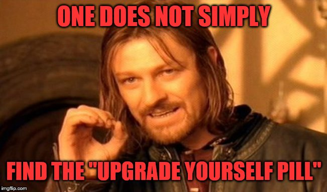 "One Does Not Simply Meme | ONE DOES NOT SIMPLY FIND THE ""UPGRADE YOURSELF PILL"" 