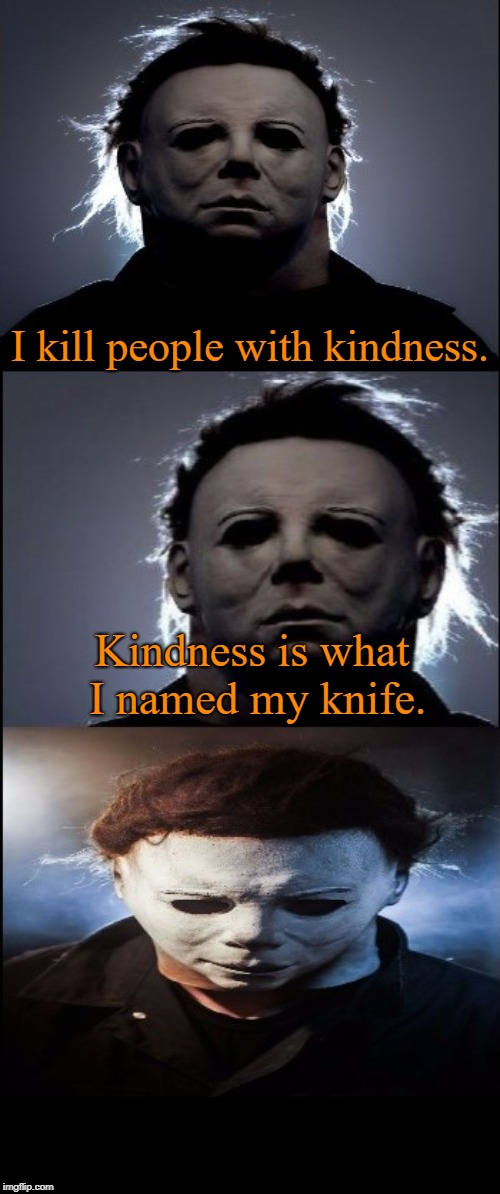 Bad Joke Michael Myers  | I kill people with kindness. Kindness is what I named my knife. | image tagged in bad joke michael myers,michael myers,halloween,memes | made w/ Imgflip meme maker