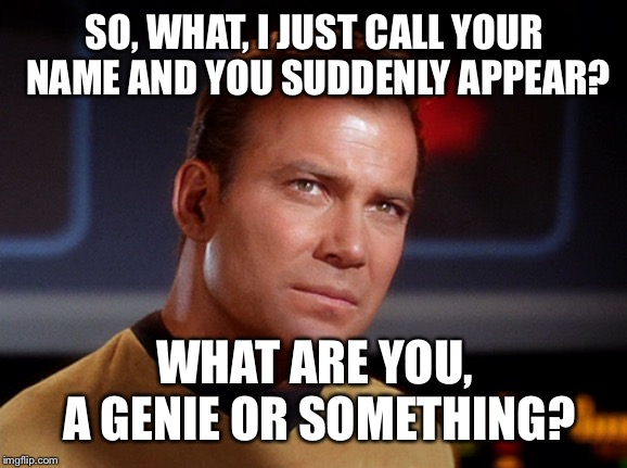 Capt Kirk | SO, WHAT, I JUST CALL YOUR NAME AND YOU SUDDENLY APPEAR? WHAT ARE YOU, A GENIE OR SOMETHING? | image tagged in capt kirk | made w/ Imgflip meme maker