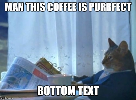 I Should Buy A Boat Cat | MAN THIS COFFEE IS PURRFECT BOTTOM TEXT | image tagged in memes,i should buy a boat cat | made w/ Imgflip meme maker