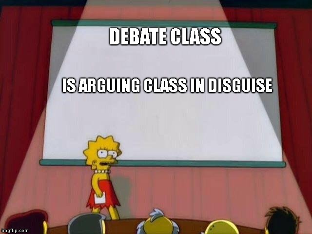 Lisa Simpson's Presentation | DEBATE CLASS IS ARGUING CLASS IN DISGUISE | image tagged in lisa simpson's presentation | made w/ Imgflip meme maker