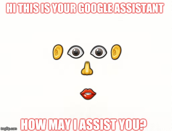 They're becoming more human like everday | HI THIS IS YOUR GOOGLE ASSISTANT HOW MAY I ASSIST YOU? ??  ??     ? ? | image tagged in technology,google,memes,weird,emoji,nightmares | made w/ Imgflip meme maker