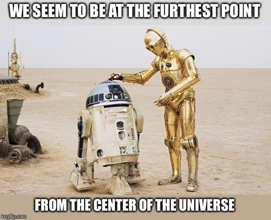 R2D2 & C3PO | WE SEEM TO BE AT THE FURTHEST POINT FROM THE CENTER OF THE UNIVERSE | image tagged in r2d2  c3po | made w/ Imgflip meme maker