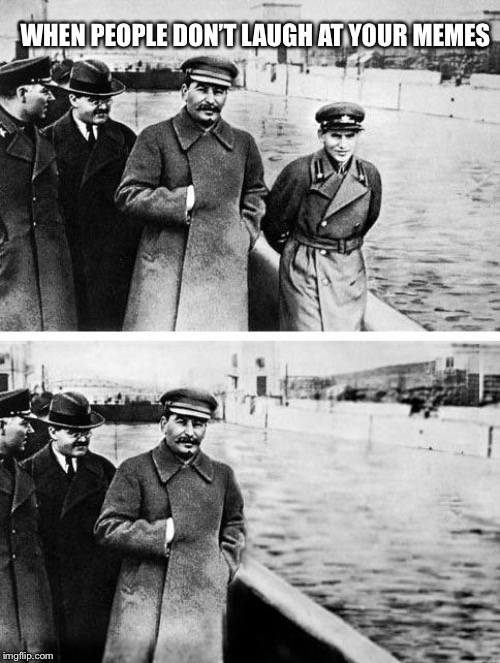 Stalin |  WHEN PEOPLE DON'T LAUGH AT YOUR MEMES | image tagged in stalin,gulag | made w/ Imgflip meme maker