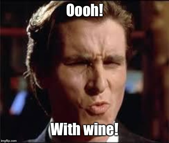 christian bale - dat ass | Oooh! With wine! | image tagged in christian bale - dat ass | made w/ Imgflip meme maker