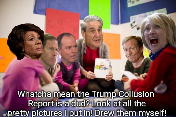 Trump Russia Collusion debriefing. | Whatcha mean the Trump Collusion Report is a dud? Look at all the pretty pictures I put in! Drew them myself! | image tagged in trump russia collusion,robert mueller,hillary clinton,adam schiff,tom steyer,maxine waters | made w/ Imgflip meme maker