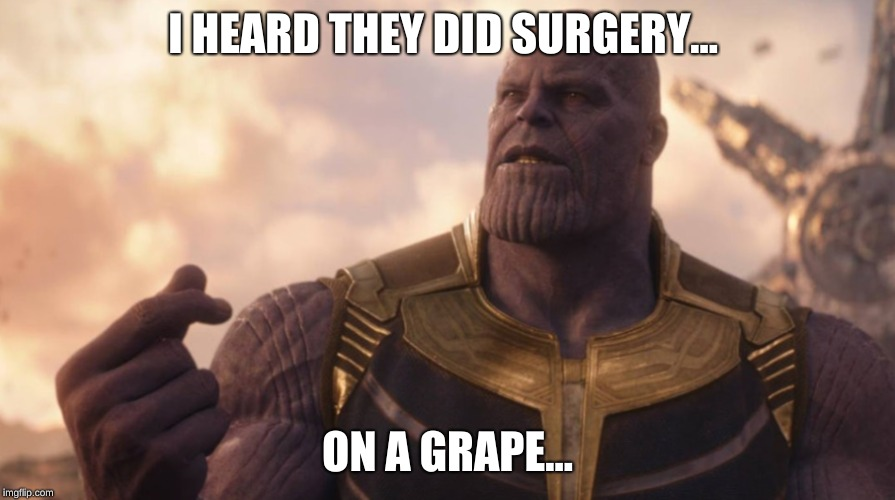Thanos is a Grape | I HEARD THEY DID SURGERY... ON A GRAPE... | image tagged in infinitywar,thanos,theydidsurgeryonagrape,meme,imagenius | made w/ Imgflip meme maker