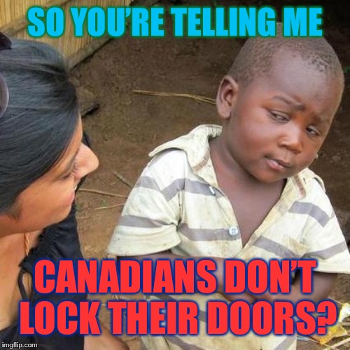 North enough to be safe? | SO YOU'RE TELLING ME CANADIANS DON'T LOCK THEIR DOORS? | image tagged in third world skeptical kid,meanwhile in canada,safety,criminal,north,wow | made w/ Imgflip meme maker