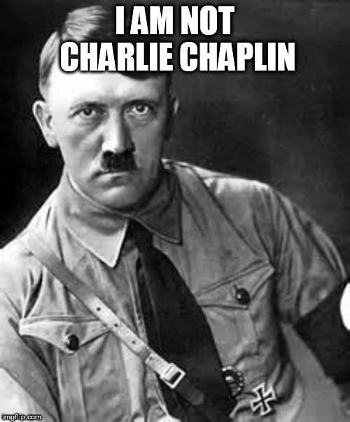 Adolf Hitler | I AM NOT CHARLIE CHAPLIN | image tagged in adolf hitler | made w/ Imgflip meme maker