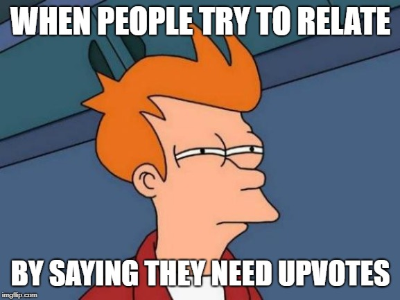 Stop it... |  WHEN PEOPLE TRY TO RELATE; BY SAYING THEY NEED UPVOTES | image tagged in memes,futurama fry,upvote beggars | made w/ Imgflip meme maker