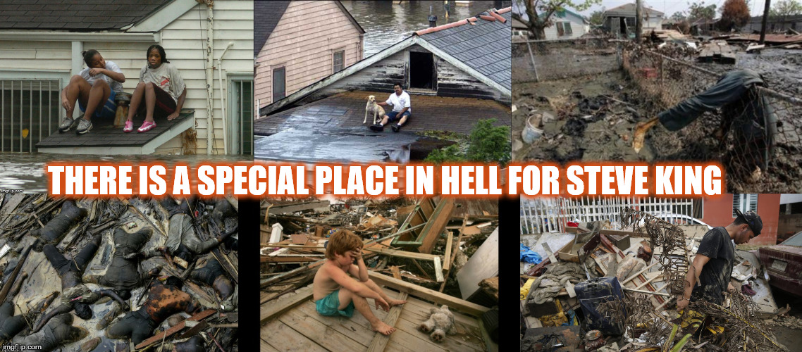 THERE IS A SPECIAL PLACE IN HELL FOR STEVE KING | image tagged in hurricanekatrina,steveking,hurricane katrina,white nationalism,congressman king | made w/ Imgflip meme maker