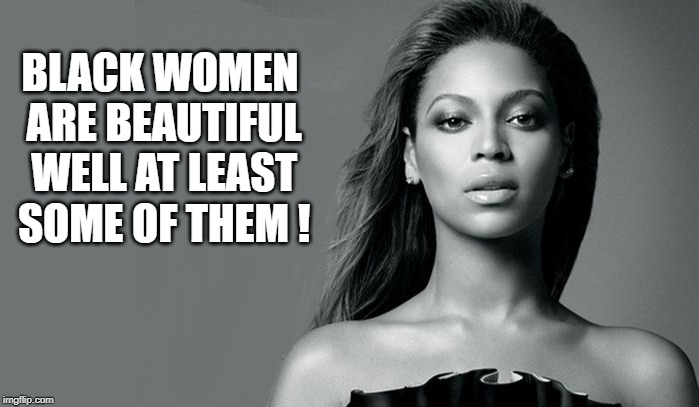BLACK WOMEN ARE BEAUTIFUL WELL AT LEAST SOME OF THEM ! | made w/ Imgflip meme maker