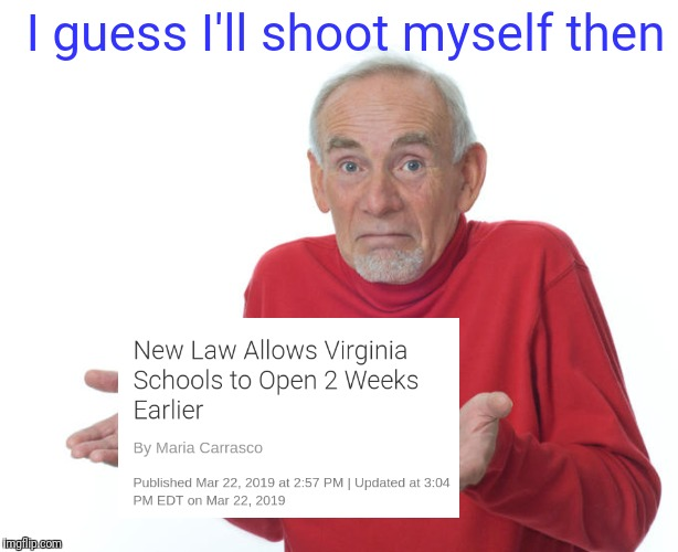 Shoot Myself | I guess I'll shoot myself then | image tagged in guess ill die,school,high school,shrug,spicy memes | made w/ Imgflip meme maker