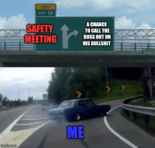 Sometimes people need feedback from the gang  | SAFETY MEETING A CHANCE TO CALL THE BOSS OUT ON HIS BULLSHIT ME | image tagged in memes,left exit 12 off ramp,union,solidarity,ironworker,skunkdynamite | made w/ Imgflip meme maker