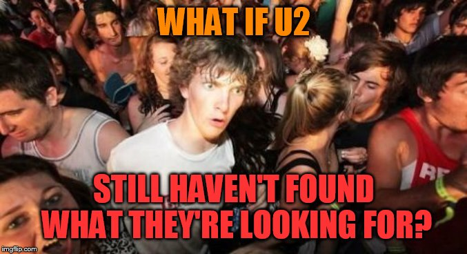 Sudden Clarity Clarence | WHAT IF U2 STILL HAVEN'T FOUND WHAT THEY'RE LOOKING FOR? | image tagged in memes,sudden clarity clarence,u2,i still haven't found what i'm looking for,songs | made w/ Imgflip meme maker