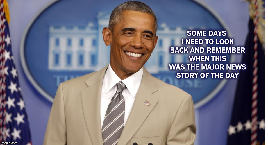 SOME DAYS I NEED TO LOOK BACK AND REMEMBER WHEN THIS WAS THE MAJOR NEWS STORY OF THE DAY | image tagged in barack obama,obama,obama tan suit,mega,trump | made w/ Imgflip meme maker