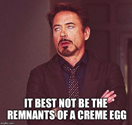 Robert Downey Jr Annoyed | IT BEST NOT BE THE REMNANTS OF A CREME EGG | image tagged in robert downey jr annoyed | made w/ Imgflip meme maker