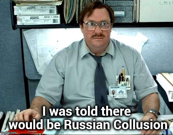 Disappointed Never-Trumpers | I was told there would be Russian Collusion | image tagged in memes,i was told there would be,crooked hillary,russian collusion,missed the point | made w/ Imgflip meme maker