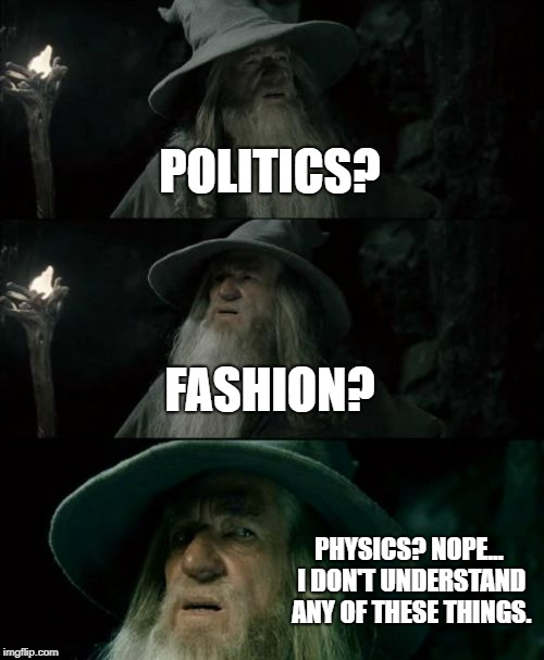 I seriously don't understand them... And why the hell is there a politics stream? | POLITICS? FASHION? PHYSICS? NOPE... I DON'T UNDERSTAND ANY OF THESE THINGS. | image tagged in memes,confused gandalf,co que what nani | made w/ Imgflip meme maker