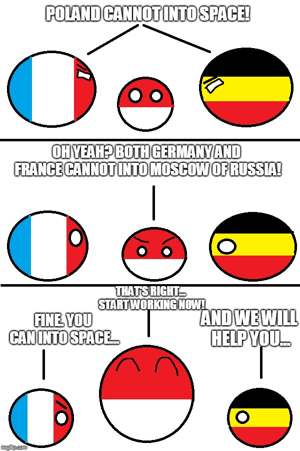 Germany And France Cannot Into Moscow! | POLAND CANNOT INTO SPACE! THAT'S RIGHT... START WORKING NOW! AND WE WILL HELP YOU... FINE. YOU CAN INTO SPACE... OH YEAH? BOTH GERMANY AND F | image tagged in ww2,memes,countryballs,poland,germany,france | made w/ Imgflip meme maker