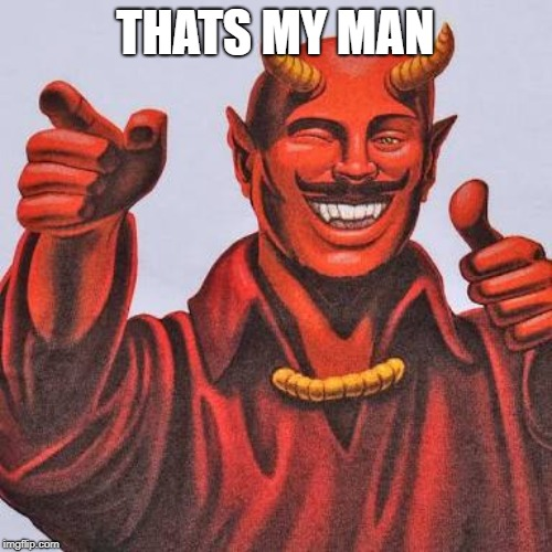Buddy satan  | THATS MY MAN | image tagged in buddy satan | made w/ Imgflip meme maker
