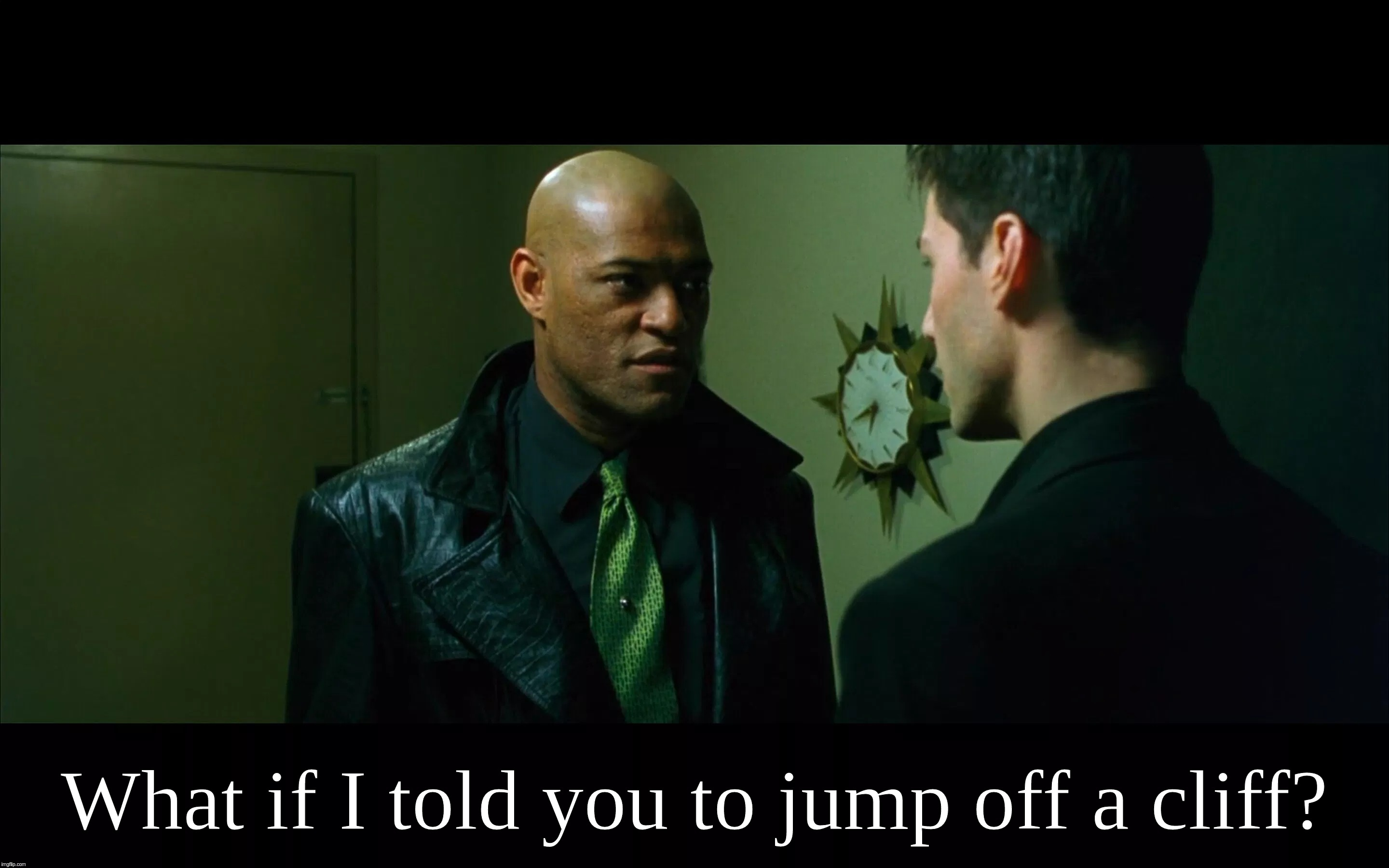 My tricks, cuckoldry; 'What if I told you to jump off a cliff'; Morpheus synonyms | What if I told you to jump off a cliff? | image tagged in matrix,cuck,morpheus,neo,jump,cliff | made w/ Imgflip meme maker