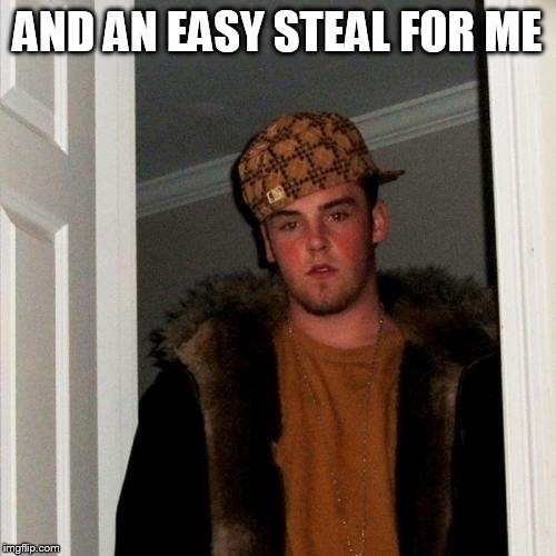Scumbag Steve Meme | AND AN EASY STEAL FOR ME | image tagged in memes,scumbag steve | made w/ Imgflip meme maker