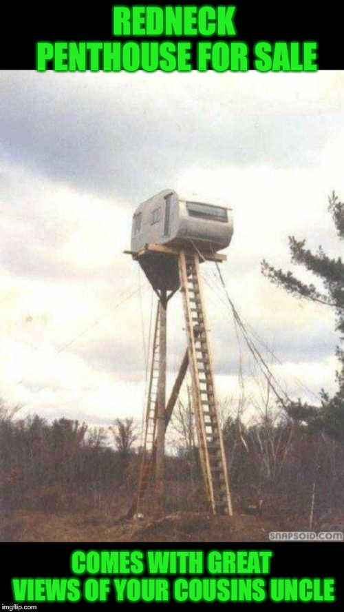 I guess they had to pay for the ad by the word. Keep it to the point  | REDNECK PENTHOUSE FOR SALE COMES WITH GREAT VIEWS OF YOUR COUSINS UNCLE | image tagged in memes,redneck,apartment,or is it,caravan,ladder | made w/ Imgflip meme maker