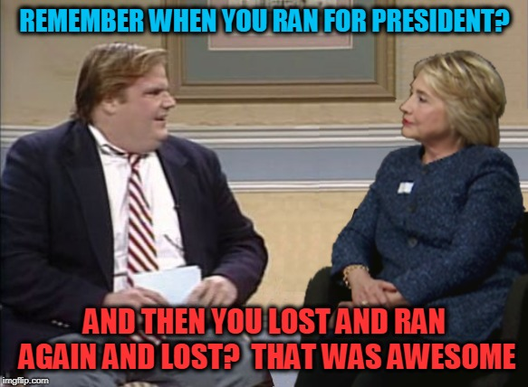 Farley and Hillary | REMEMBER WHEN YOU RAN FOR PRESIDENT? AND THEN YOU LOST AND RAN AGAIN AND LOST?  THAT WAS AWESOME | image tagged in farley and hillary | made w/ Imgflip meme maker