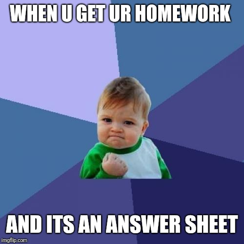 Success Kid | WHEN U GET UR HOMEWORK AND ITS AN ANSWER SHEET | image tagged in memes,success kid | made w/ Imgflip meme maker