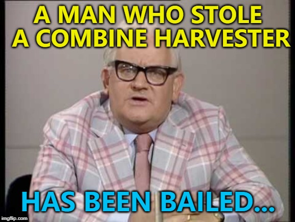 His wife left him. It was the final straw... :) | A MAN WHO STOLE A COMBINE HARVESTER HAS BEEN BAILED... | image tagged in ronnie barker news,memes,crime,combine harvester | made w/ Imgflip meme maker
