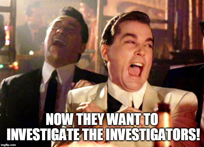 Investigate the Investigators | NOW THEY WANT TO INVESTIGATE THE INVESTIGATORS! | image tagged in memes,good fellas hilarious,donald trump,mueller,trump 2020,liberal logic | made w/ Imgflip meme maker