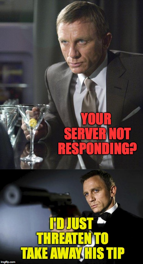 Please contemplate all possible meanings of the phrase No tip for you! | YOUR SERVER NOT RESPONDING? I'D JUST THREATEN TO TAKE AWAY HIS TIP | image tagged in james bond,james bond aims at you friendly,memes,server | made w/ Imgflip meme maker