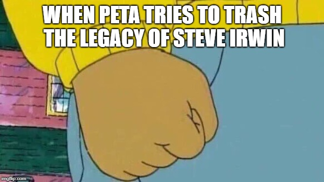 Arthur Fist |  WHEN PETA TRIES TO TRASH THE LEGACY OF STEVE IRWIN | image tagged in memes,arthur fist | made w/ Imgflip meme maker