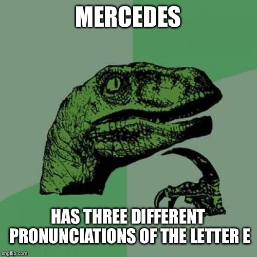 Philosoraptor | MERCEDES HAS THREE DIFFERENT PRONUNCIATIONS OF THE LETTER E | image tagged in memes,philosoraptor | made w/ Imgflip meme maker
