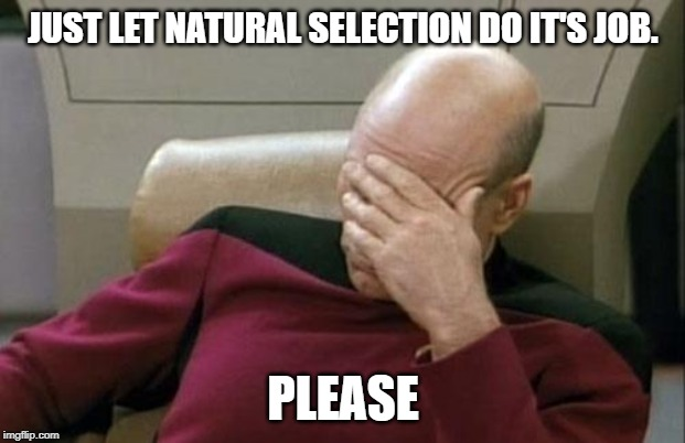 Captain Picard Facepalm Meme | JUST LET NATURAL SELECTION DO IT'S JOB. PLEASE | image tagged in memes,captain picard facepalm | made w/ Imgflip meme maker