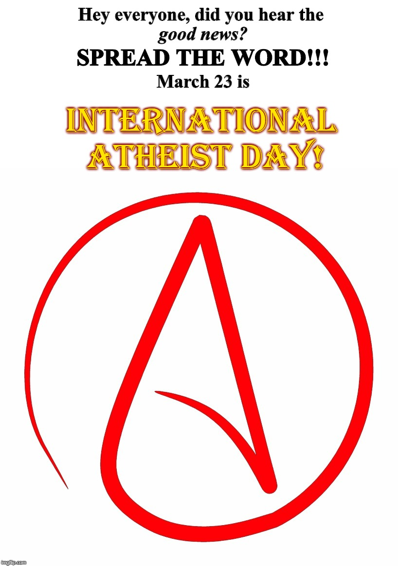 International Atheist Day | Hey everyone, did you hear the good news? SPREAD THE WORD!!! March 23 is INTERNATIONAL ATHEIST DAY! | image tagged in atheism,religion,anti-religion,holiday | made w/ Imgflip meme maker