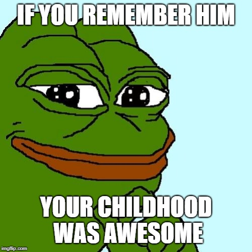 Nostalgia in the 2030s | IF YOU REMEMBER HIM YOUR CHILDHOOD WAS AWESOME | image tagged in pepe | made w/ Imgflip meme maker