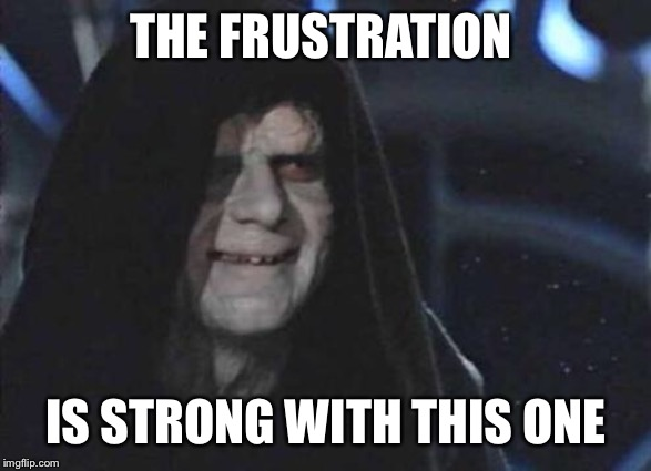 Emperor Palpatine  | THE FRUSTRATION IS STRONG WITH THIS ONE | image tagged in emperor palpatine | made w/ Imgflip meme maker