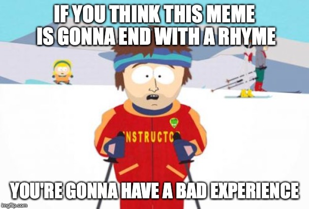 Super Cool Ski Instructor | IF YOU THINK THIS MEME IS GONNA END WITH A RHYME YOU'RE GONNA HAVE A BAD EXPERIENCE | image tagged in memes,super cool ski instructor | made w/ Imgflip meme maker