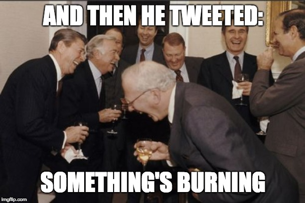 Laughing Men In Suits Meme | AND THEN HE TWEETED: SOMETHING'S BURNING | image tagged in memes,laughing men in suits | made w/ Imgflip meme maker
