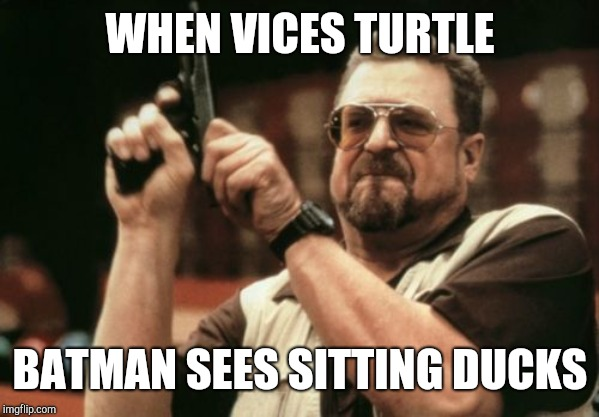 Am I The Only One Around Here Meme |  WHEN VICES TURTLE; BATMAN SEES SITTING DUCKS | image tagged in memes,am i the only one around here | made w/ Imgflip meme maker