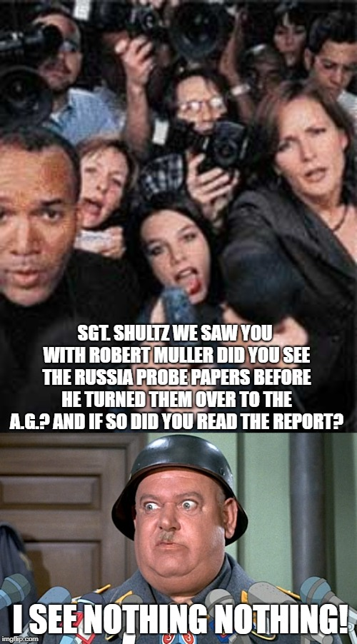 It's a shame everybody's anxious to read a report about nothing | SGT. SHULTZ WE SAW YOU WITH ROBERT MULLER DID YOU SEE THE RUSSIA PROBE PAPERS BEFORE HE TURNED THEM OVER TO THE A.G.? AND IF SO DID YOU READ | image tagged in sgt shultz press conference,funny,russia investigation,nothing | made w/ Imgflip meme maker