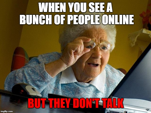 Happens very often | WHEN YOU SEE A BUNCH OF PEOPLE ONLINE BUT THEY DON'T TALK | image tagged in memes,grandma finds the internet | made w/ Imgflip meme maker