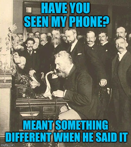 Alexander Graham Bell | HAVE YOU SEEN MY PHONE? MEANT SOMETHING DIFFERENT WHEN HE SAID IT | image tagged in alexander graham bell | made w/ Imgflip meme maker