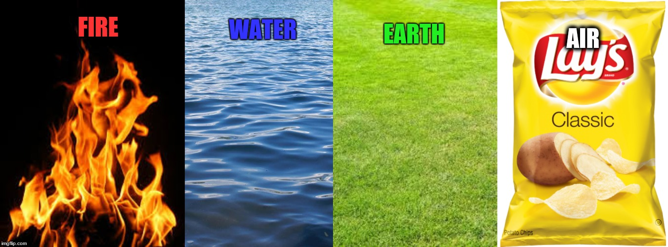 It's true though. |  AIR; WATER; EARTH; FIRE | image tagged in memes,elements,fire,water,earth,air | made w/ Imgflip meme maker