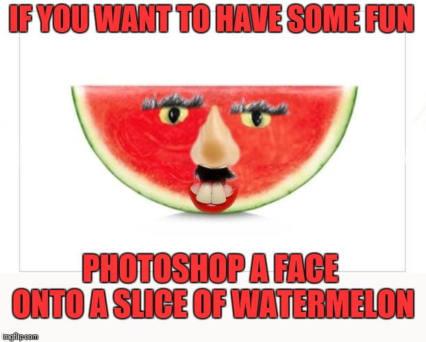 I got the eyes from a cat | IF YOU WANT TO HAVE SOME FUN PHOTOSHOP A FACE ONTO A SLICE OF WATERMELON | image tagged in memes,funny face,photoshop,fun,watermelon,44colt | made w/ Imgflip meme maker