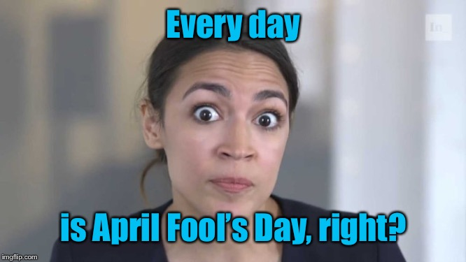 Crazy Alexandria Ocasio-Cortez | Every day is April Fool's Day, right? | image tagged in crazy alexandria ocasio-cortez | made w/ Imgflip meme maker