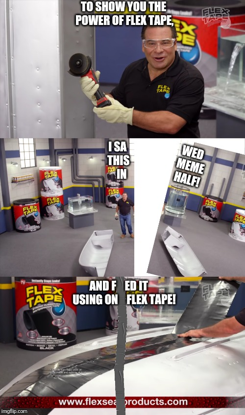 I Sawed This Meme In Half | TO SHOW YOU THE POWER OF FLEX TAPE, WED MEME HALF! I SA THIS    IN AND F    ED IT     USING ON    FLEX TAPE! | image tagged in meme,flex tape | made w/ Imgflip meme maker